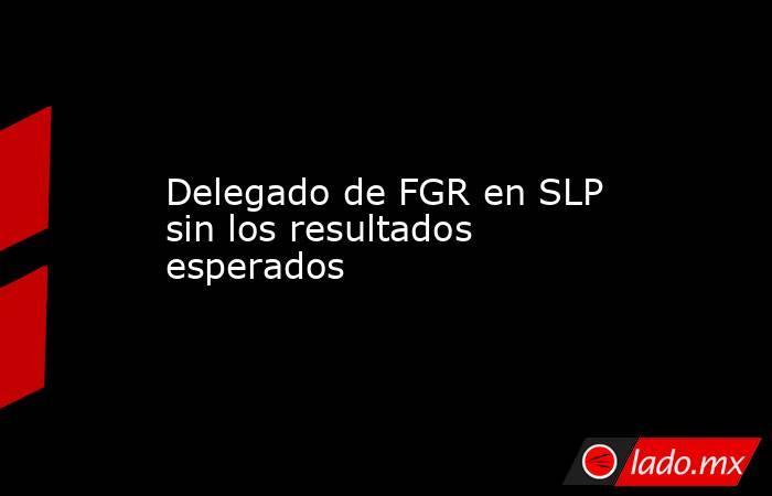 Delegado de FGR en SLP sin los resultados esperados. Noticias en tiempo real
