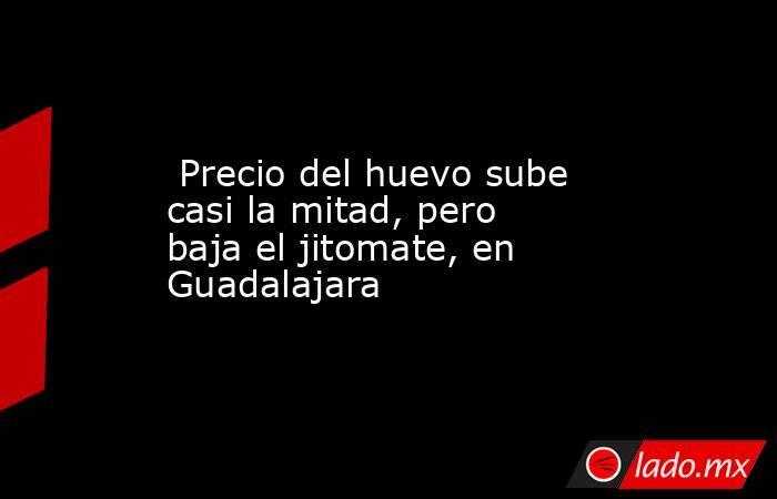 Precio del huevo sube casi la mitad, pero baja el jitomate, en Guadalajara. Noticias en tiempo real