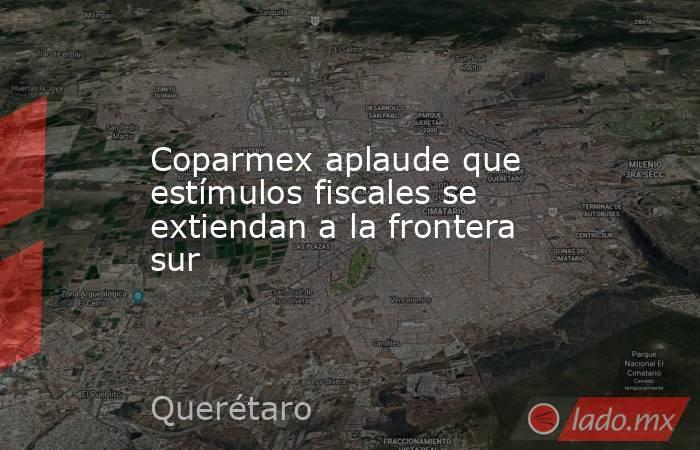 Coparmex aplaude que estímulos fiscales se extiendan a la frontera sur. Noticias en tiempo real