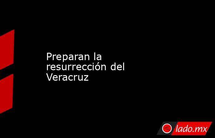 Preparan la resurrección del Veracruz. Noticias en tiempo real