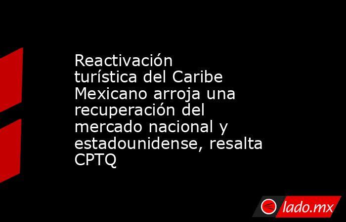 Reactivación turística del Caribe Mexicano arroja una recuperación del mercado nacional y estadounidense, resalta CPTQ. Noticias en tiempo real