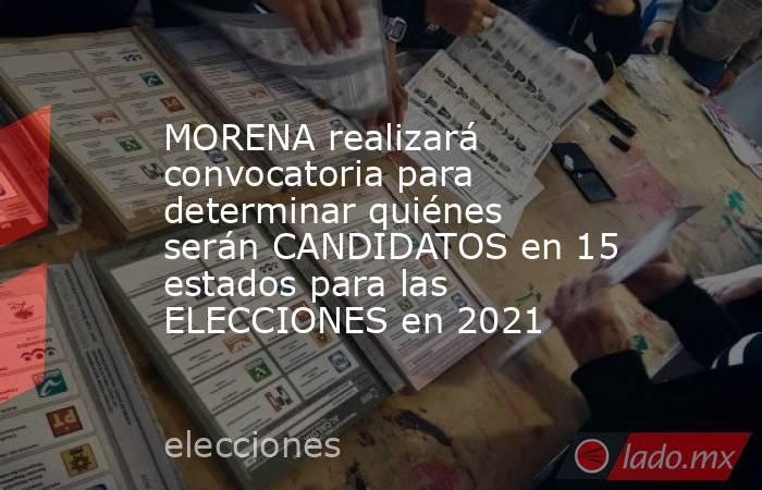 MORENA realizará convocatoria para determinar quiénes serán CANDIDATOS en 15 estados para las ELECCIONES en 2021. Noticias en tiempo real