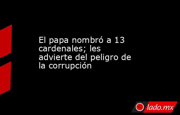 El papa nombró a 13 cardenales; les advierte del peligro de la corrupción. Noticias en tiempo real