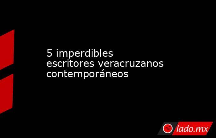 5 imperdibles escritores veracruzanos contemporáneos. Noticias en tiempo real