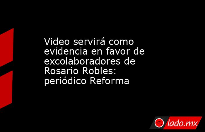 Video servirá como evidencia en favor de excolaboradores de Rosario Robles: periódico Reforma. Noticias en tiempo real
