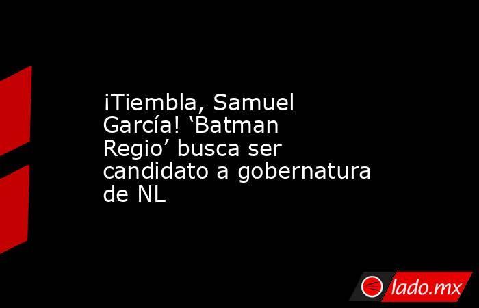 ¡Tiembla, Samuel García! 'Batman Regio' busca ser candidato a gobernatura de NL. Noticias en tiempo real