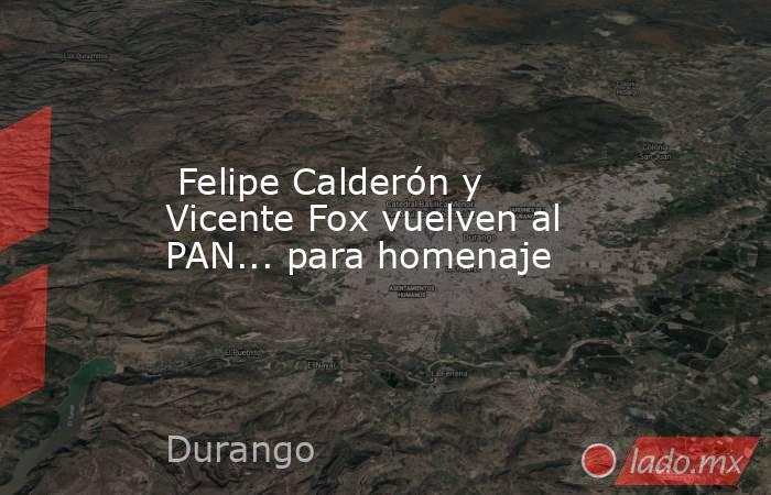 Felipe Calderón y Vicente Fox vuelven al PAN... para homenaje. Noticias en tiempo real