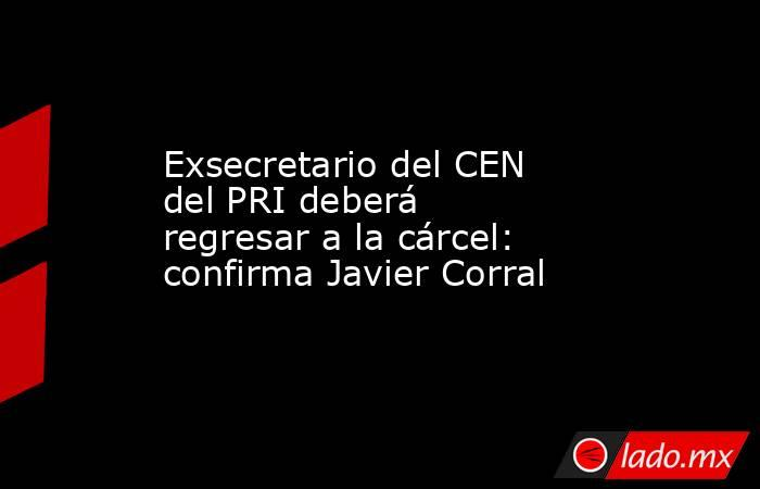 Exsecretario del CEN del PRI deberá regresar a la cárcel: confirma Javier Corral. Noticias en tiempo real