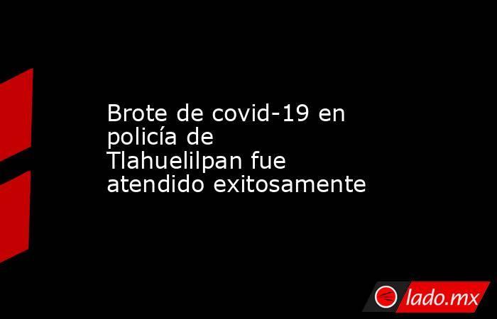 Brote de covid-19 en policía de Tlahuelilpan fue atendido exitosamente. Noticias en tiempo real