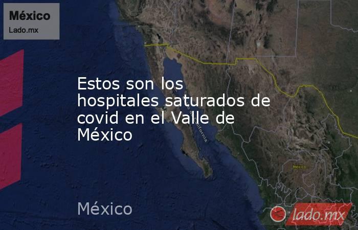Estos son los hospitales saturados de covid en el Valle de México. Noticias en tiempo real