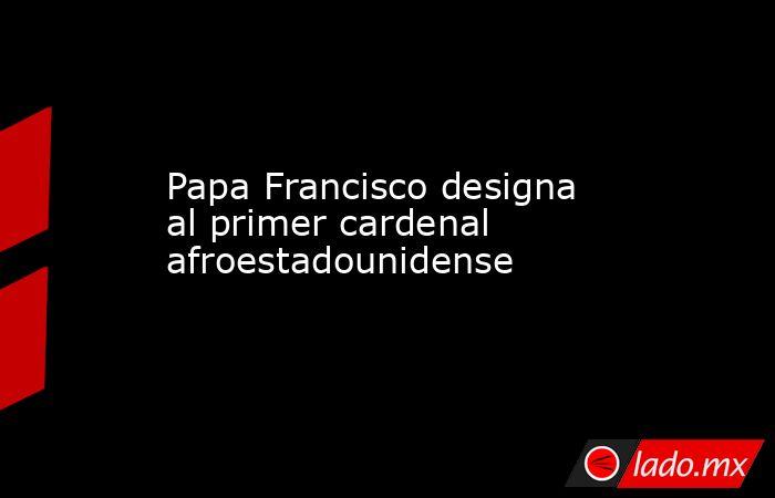 Papa Francisco designa al primer cardenal afroestadounidense. Noticias en tiempo real