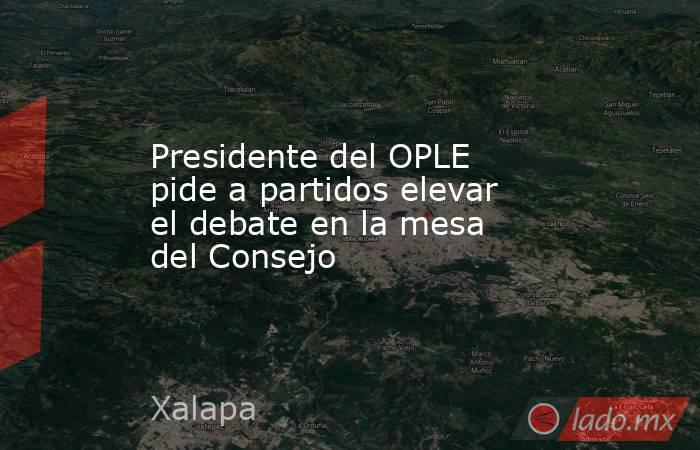 Presidente del OPLE pide a partidos elevar el debate en la mesa del Consejo. Noticias en tiempo real