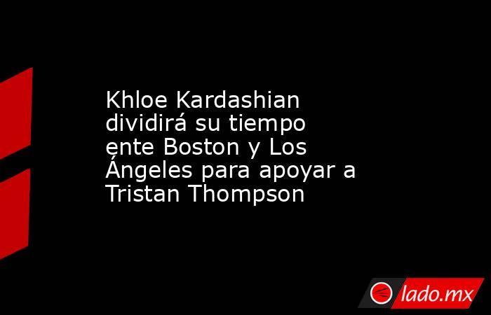 Khloe Kardashian dividirá su tiempo ente Boston y Los Ángeles para apoyar a Tristan Thompson. Noticias en tiempo real