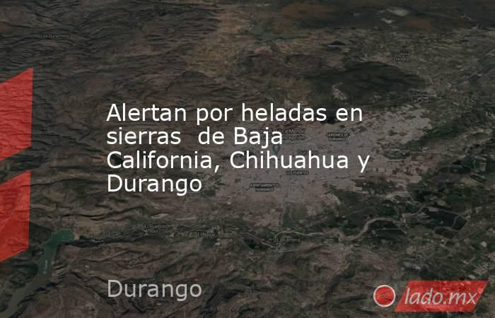Alertan por heladas en sierras  de Baja California, Chihuahua y Durango. Noticias en tiempo real