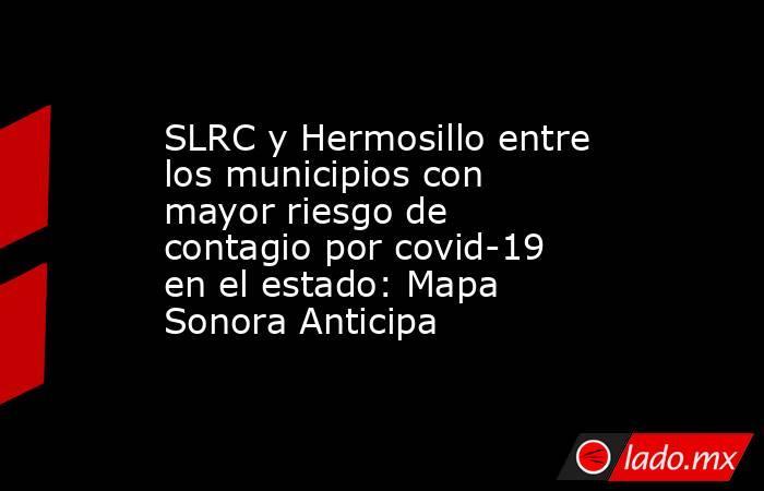 SLRC y Hermosillo entre los municipios con mayor riesgo de contagio por covid-19 en el estado: Mapa Sonora Anticipa. Noticias en tiempo real