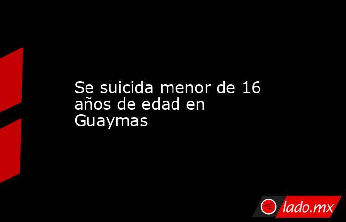 Se suicida menor de 16 años de edad en Guaymas. Noticias en tiempo real