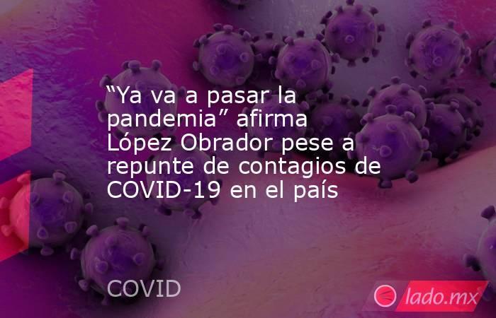 """""""Ya va a pasar la pandemia"""" afirma López Obrador pese a repunte de contagios de COVID-19 en el país. Noticias en tiempo real"""