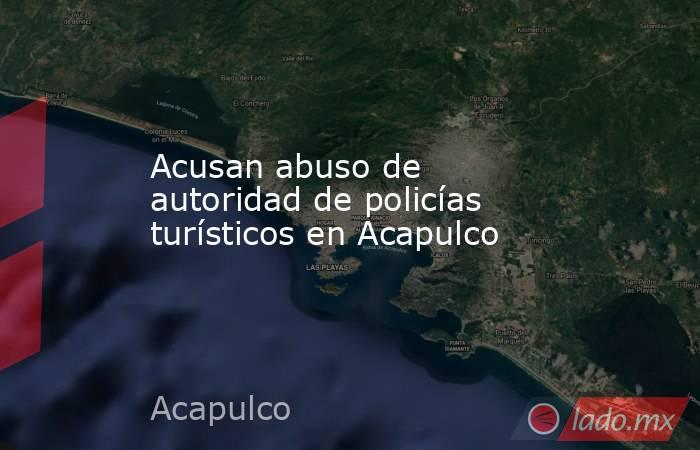 Acusan abuso de autoridad de policías turísticos en Acapulco. Noticias en tiempo real