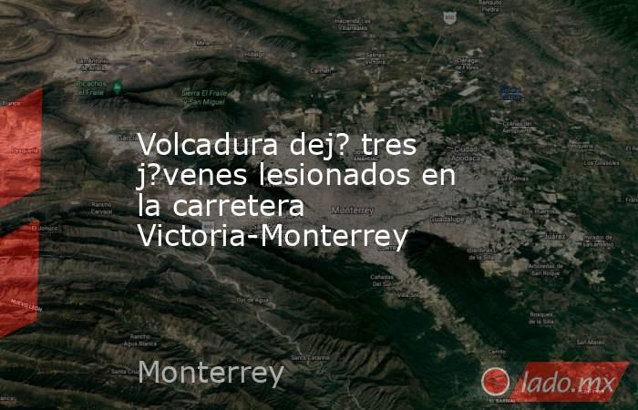 Volcadura dej? tres j?venes lesionados en la carretera Victoria-Monterrey. Noticias en tiempo real