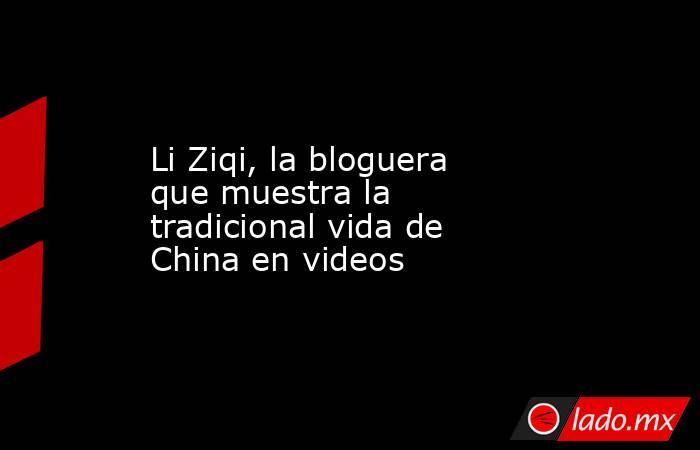 Li Ziqi, la bloguera que muestra la tradicional vida de China en videos. Noticias en tiempo real