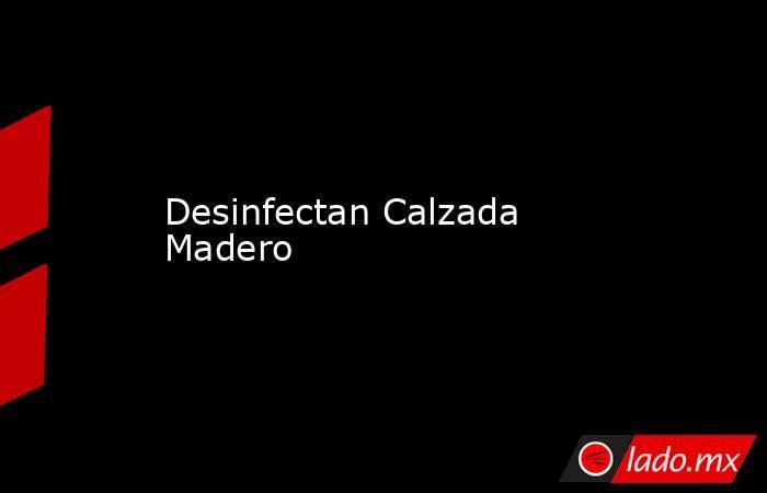 Desinfectan Calzada Madero. Noticias en tiempo real
