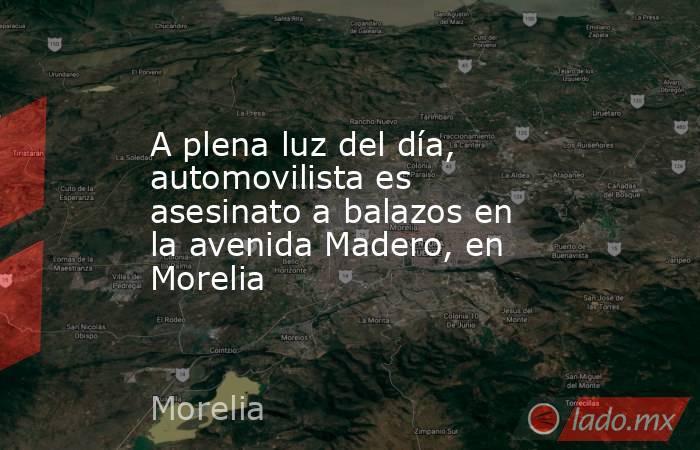 A plena luz del día, automovilista es asesinato a balazos en la avenida Madero, en Morelia. Noticias en tiempo real
