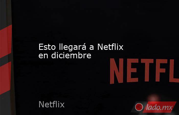 Esto llegará a Netflix en diciembre . Noticias en tiempo real