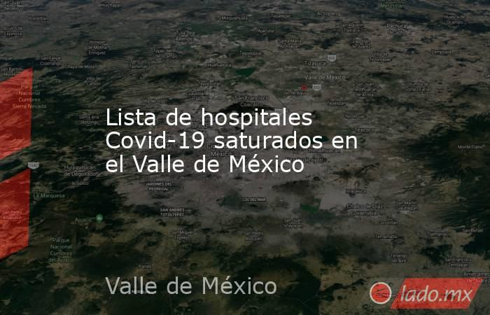 Lista de hospitales Covid-19 saturados en el Valle de México. Noticias en tiempo real