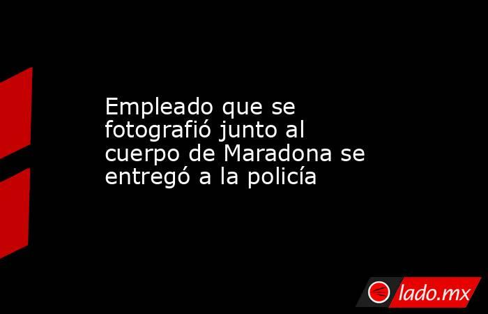 Empleado que se fotografió junto al cuerpo de Maradona se entregó a la policía. Noticias en tiempo real