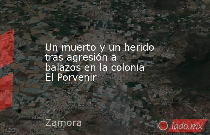 Un muerto y un herido tras agresión a balazos en la colonia El Porvenir. Noticias en tiempo real