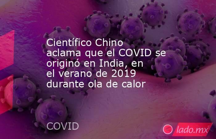 Científico Chino aclama que el COVID se originó en India, en el verano de 2019 durante ola de calor. Noticias en tiempo real