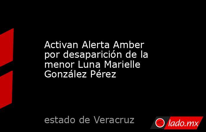 Activan Alerta Amber por desaparición de la menor Luna Marielle González Pérez. Noticias en tiempo real