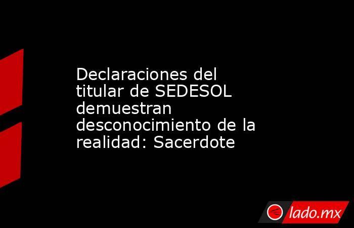 Declaraciones del titular de SEDESOL demuestran desconocimiento de la realidad: Sacerdote. Noticias en tiempo real