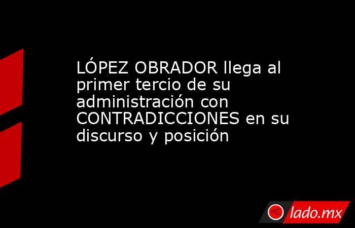 LÓPEZ OBRADOR llega al primer tercio de su administración con CONTRADICCIONES en su discurso y posición. Noticias en tiempo real