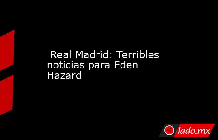 Real Madrid: Terribles noticias para Eden Hazard . Noticias en tiempo real