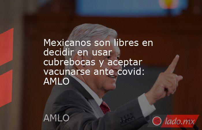 Mexicanos son libres en decidir en usar cubrebocas y aceptar vacunarse ante covid: AMLO. Noticias en tiempo real