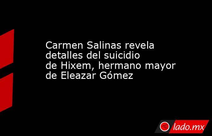 Carmen Salinas revela detalles del suicidio de Hixem, hermano mayor de Eleazar Gómez. Noticias en tiempo real