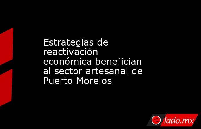 Estrategias de reactivación económica benefician al sector artesanal de Puerto Morelos. Noticias en tiempo real