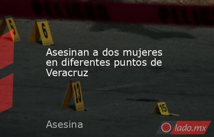 Asesinan a dos mujeres en diferentes puntos de Veracruz. Noticias en tiempo real