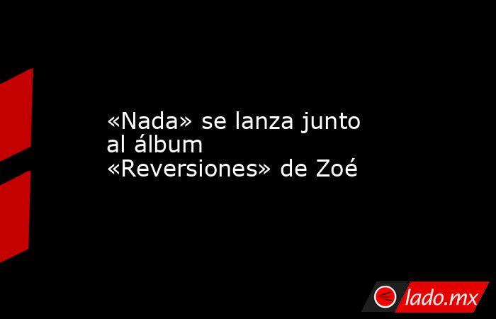 «Nada» se lanza junto al álbum «Reversiones» de Zoé. Noticias en tiempo real