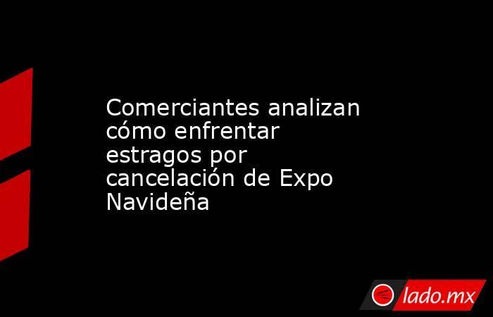 Comerciantes analizan cómo enfrentar estragos por cancelación de Expo Navideña. Noticias en tiempo real