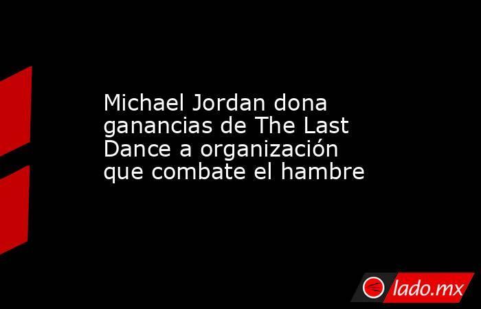 Michael Jordan dona ganancias de The Last Dance a organización que combate el hambre. Noticias en tiempo real