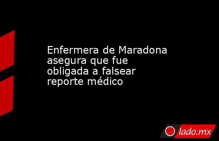 Enfermera de Maradona asegura que fue obligada a falsear reporte médico. Noticias en tiempo real