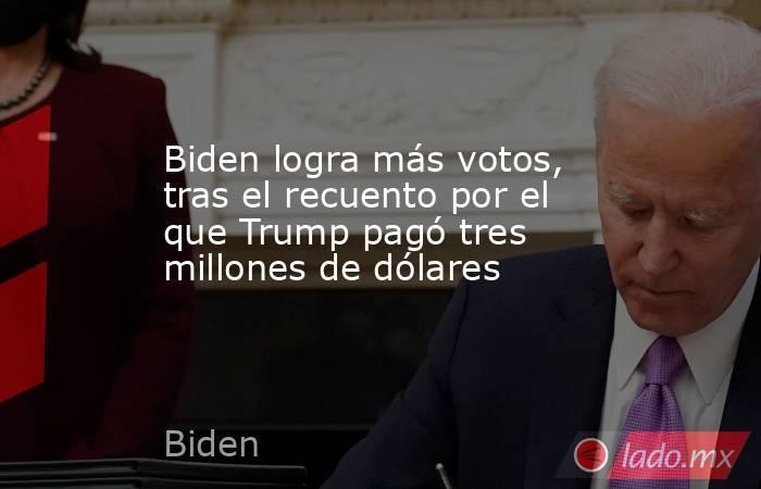 Biden logra más votos, tras el recuento por el que Trump pagó tres millones de dólares. Noticias en tiempo real