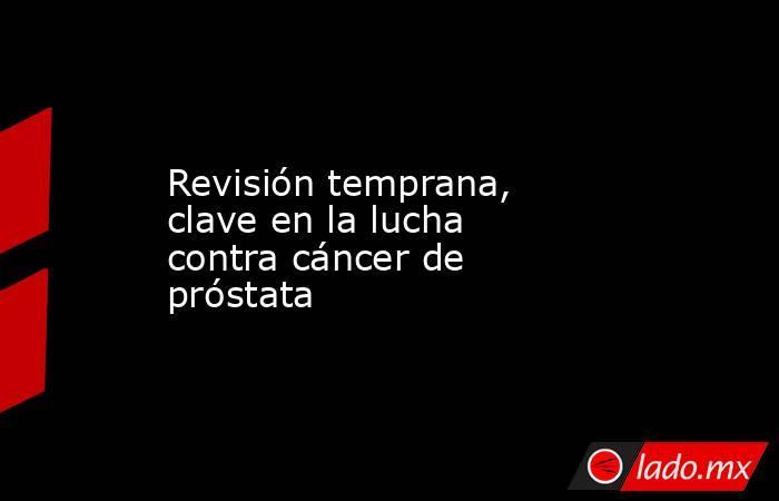 Revisión temprana, clave en la lucha contra cáncer de próstata. Noticias en tiempo real