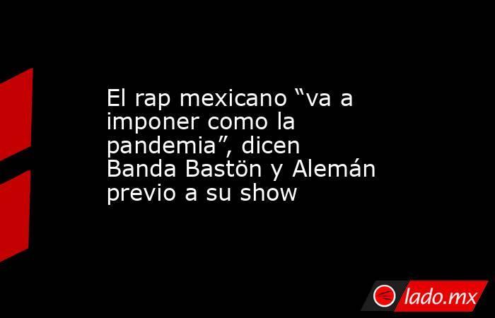 """El rap mexicano """"va a imponer como la pandemia"""", dicen Banda Bastön y Alemán previo a su show. Noticias en tiempo real"""