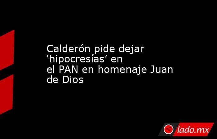 Calderón pide dejar 'hipocresías' en el PAN en homenaje Juan de Dios. Noticias en tiempo real