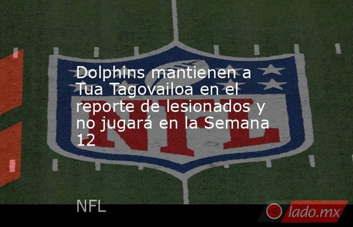 Dolphins mantienen a Tua Tagovailoa en el reporte de lesionados y no jugará en la Semana 12 . Noticias en tiempo real