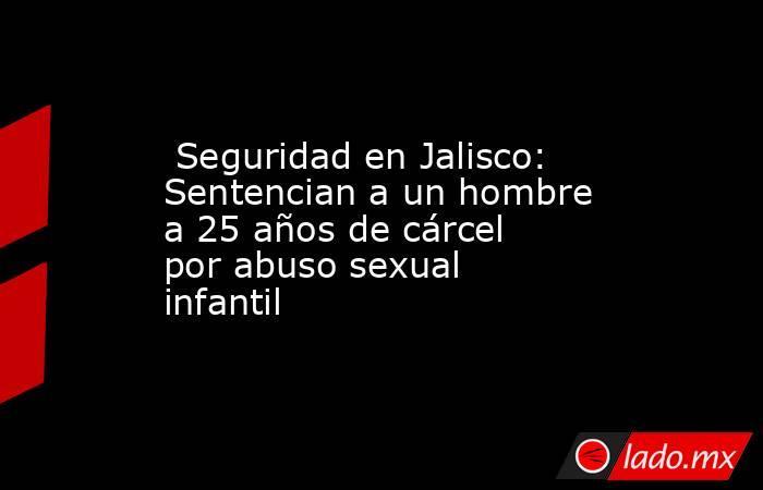 Seguridad en Jalisco: Sentencian a un hombre a 25 años de cárcel por abuso sexual infantil. Noticias en tiempo real