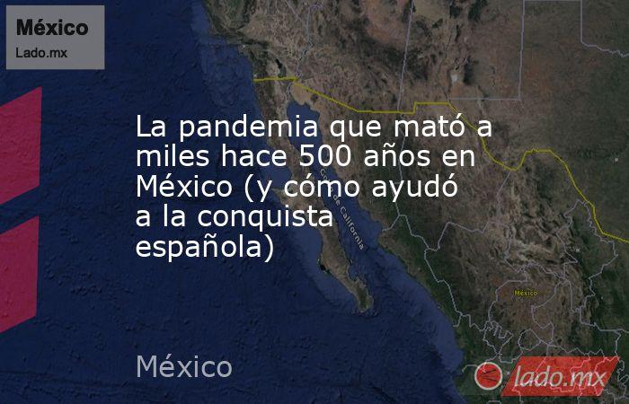 La pandemia que mató a miles hace 500 años en México (y cómo ayudó a la conquista española). Noticias en tiempo real
